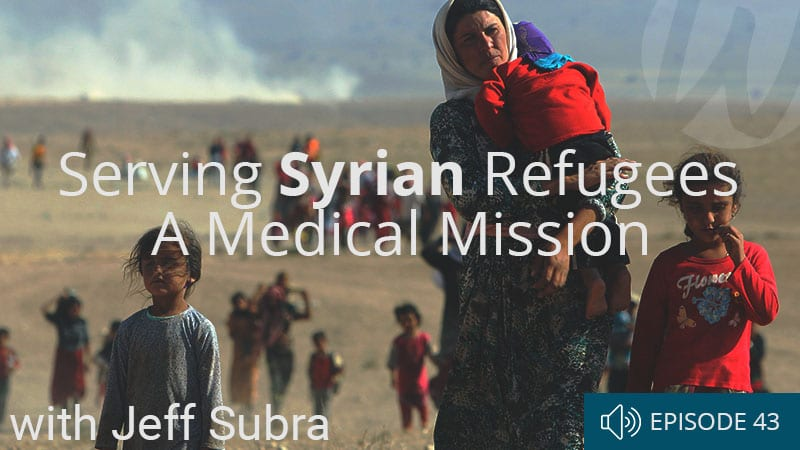 word-of-life-podcast-episode-43-serving-syrian-refugees-in-iraq-a-medical-mission-with-jeff-subra