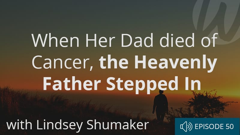 when-her-dad-died-of-cancer-the-heavenly-father-stepped-in-with-lindsey-shumaker